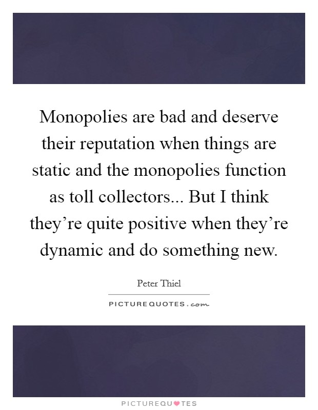 Monopolies are bad and deserve their reputation when things are static and the monopolies function as toll collectors... But I think they're quite positive when they're dynamic and do something new Picture Quote #1