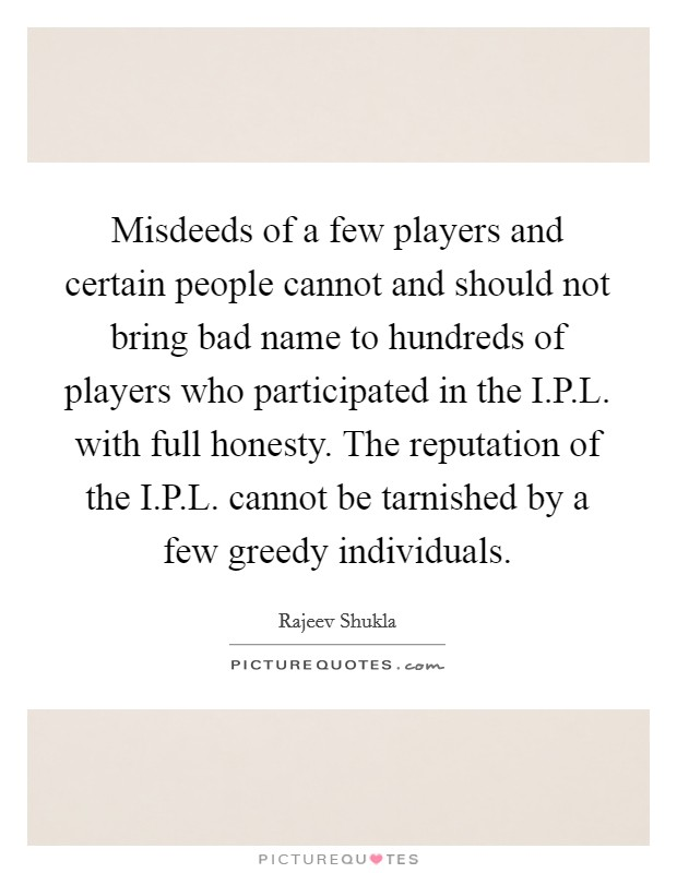 Misdeeds of a few players and certain people cannot and should not bring bad name to hundreds of players who participated in the I.P.L. with full honesty. The reputation of the I.P.L. cannot be tarnished by a few greedy individuals Picture Quote #1