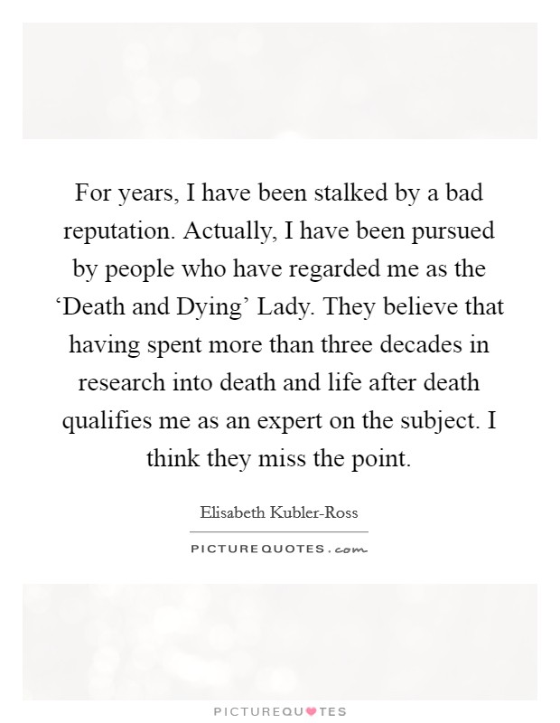 For years, I have been stalked by a bad reputation. Actually, I have been pursued by people who have regarded me as the 'Death and Dying' Lady. They believe that having spent more than three decades in research into death and life after death qualifies me as an expert on the subject. I think they miss the point Picture Quote #1