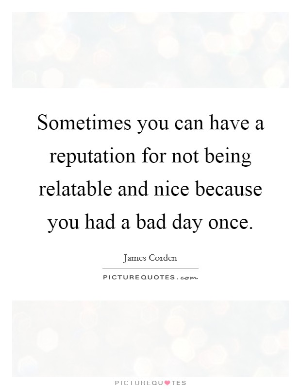 Sometimes you can have a reputation for not being relatable and nice because you had a bad day once Picture Quote #1