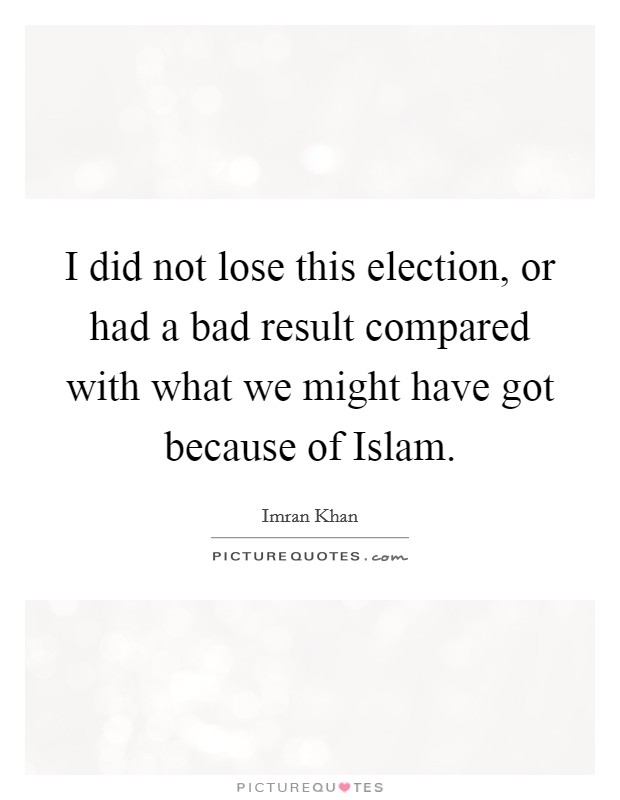 I did not lose this election, or had a bad result compared with what we might have got because of Islam Picture Quote #1