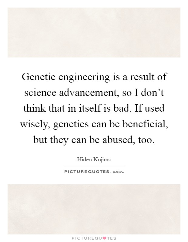 Genetic engineering is a result of science advancement, so I don't think that in itself is bad. If used wisely, genetics can be beneficial, but they can be abused, too Picture Quote #1