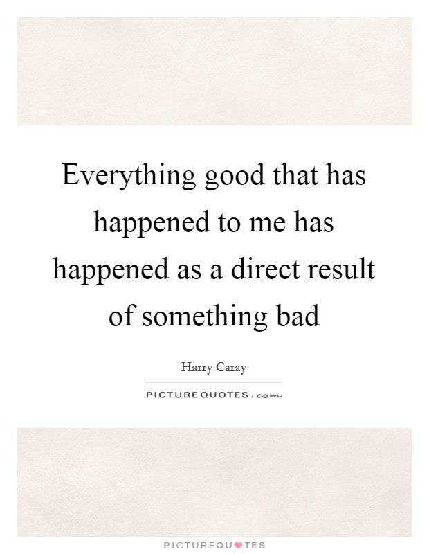 Everything good that has happened to me has happened as a direct result of something bad Picture Quote #1