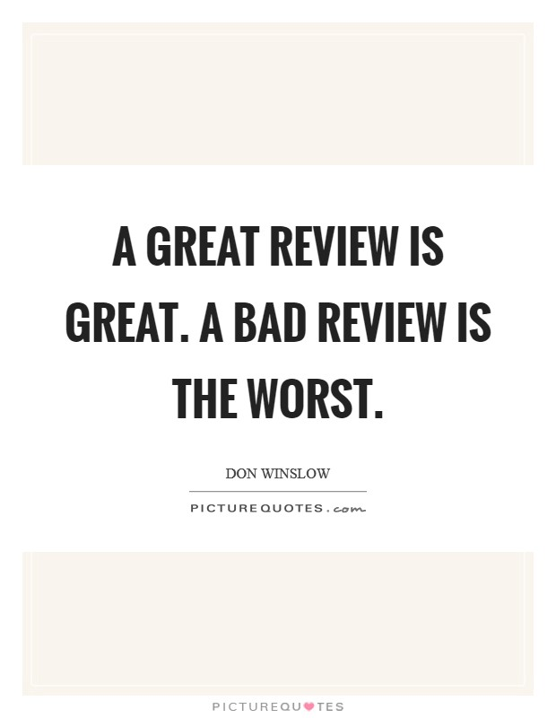 A great review is great. A bad review is the worst Picture Quote #1