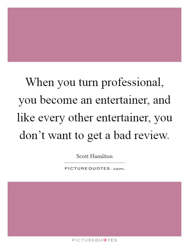 When you turn professional, you become an entertainer, and like every other entertainer, you don't want to get a bad review Picture Quote #1