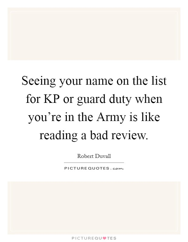 Seeing your name on the list for KP or guard duty when you're in the Army is like reading a bad review Picture Quote #1