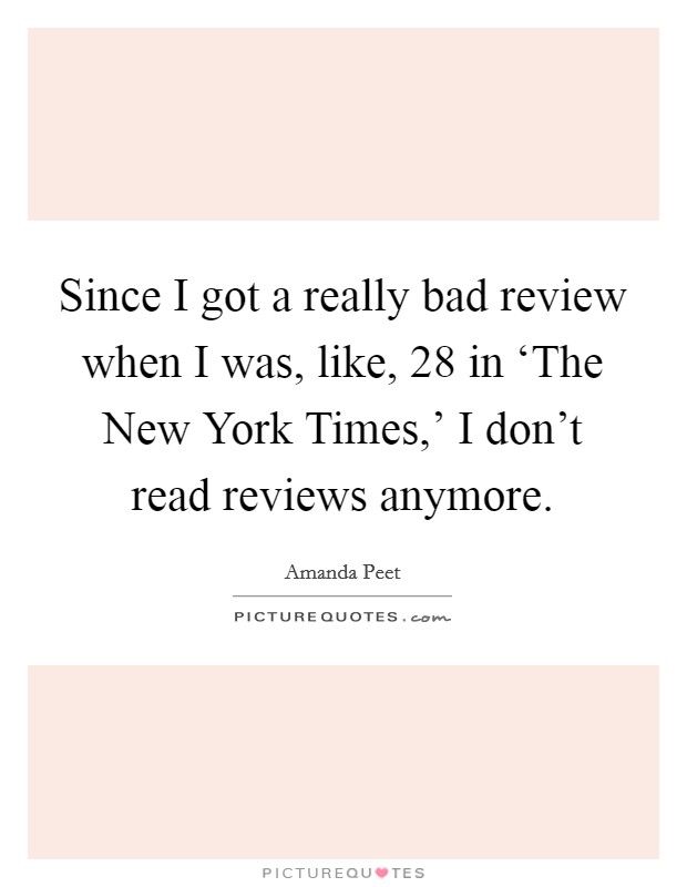 Since I got a really bad review when I was, like, 28 in 'The New York Times,' I don't read reviews anymore Picture Quote #1