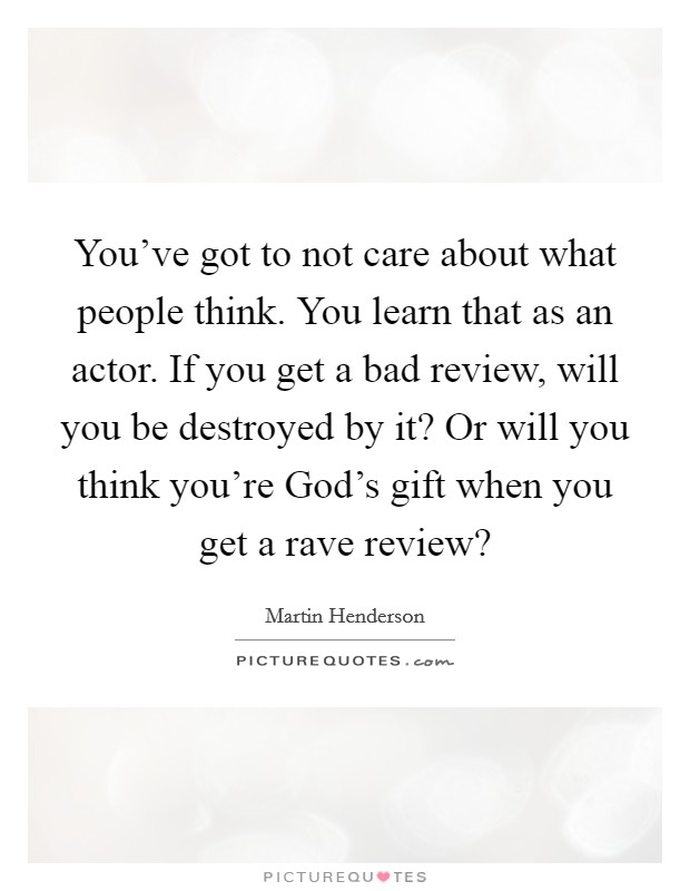 You've got to not care about what people think. You learn that as an actor. If you get a bad review, will you be destroyed by it? Or will you think you're God's gift when you get a rave review? Picture Quote #1
