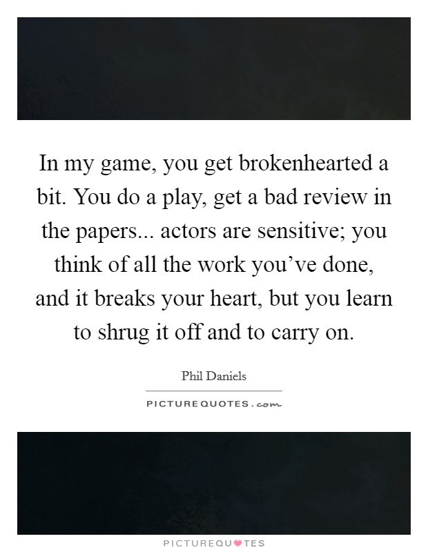 In my game, you get brokenhearted a bit. You do a play, get a bad review in the papers... actors are sensitive; you think of all the work you've done, and it breaks your heart, but you learn to shrug it off and to carry on Picture Quote #1