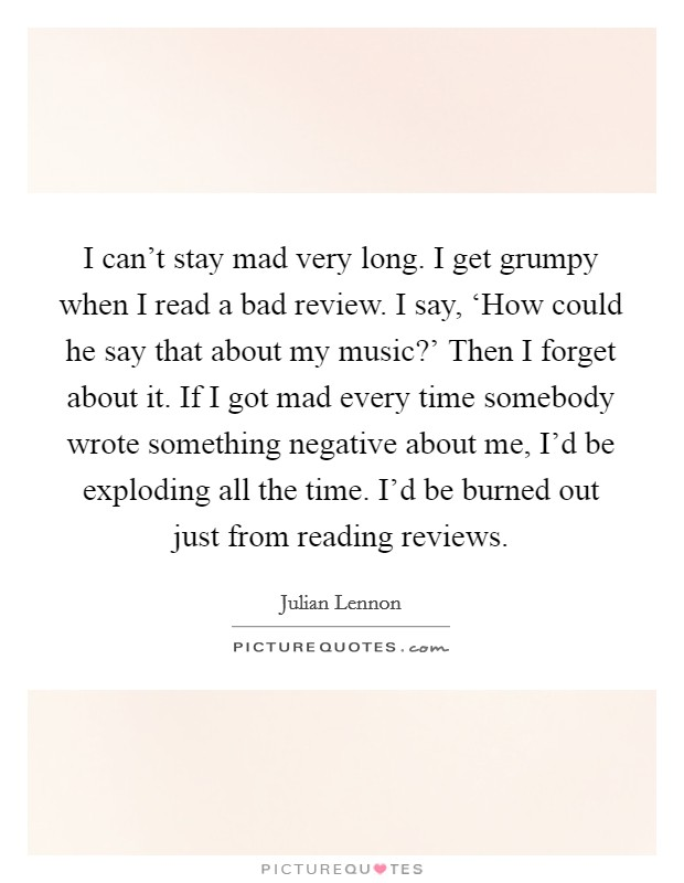 I can't stay mad very long. I get grumpy when I read a bad review. I say, 'How could he say that about my music?' Then I forget about it. If I got mad every time somebody wrote something negative about me, I'd be exploding all the time. I'd be burned out just from reading reviews Picture Quote #1
