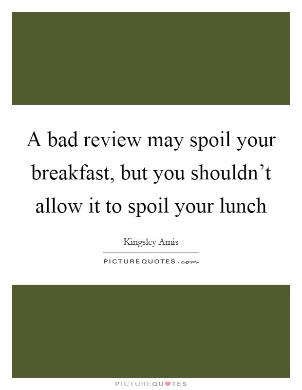 A bad review may spoil your breakfast, but you shouldn't allow it to spoil your lunch Picture Quote #1