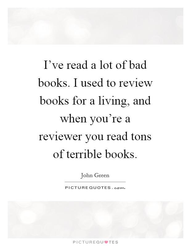 I've read a lot of bad books. I used to review books for a living, and when you're a reviewer you read tons of terrible books Picture Quote #1