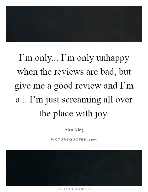 I'm only... I'm only unhappy when the reviews are bad, but give me a good review and I'm a... I'm just screaming all over the place with joy Picture Quote #1