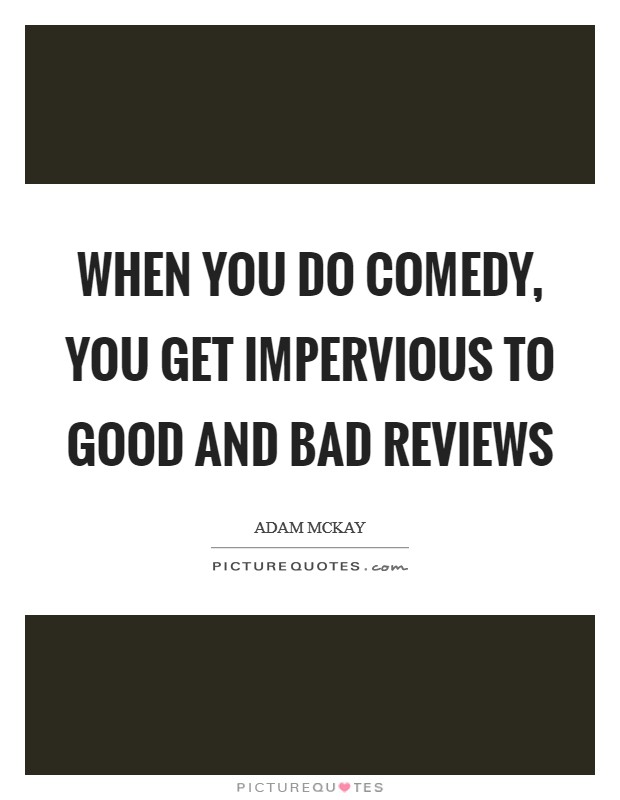 When you do comedy, you get impervious to good and bad reviews Picture Quote #1