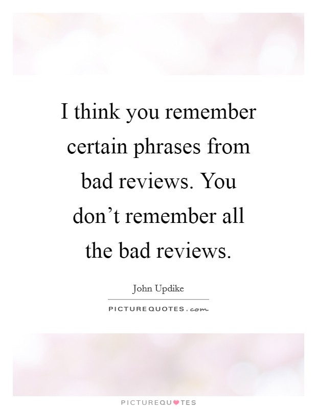 I think you remember certain phrases from bad reviews. You don't remember all the bad reviews Picture Quote #1