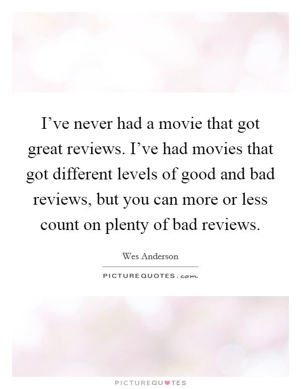I've never had a movie that got great reviews. I've had movies that got different levels of good and bad reviews, but you can more or less count on plenty of bad reviews Picture Quote #1