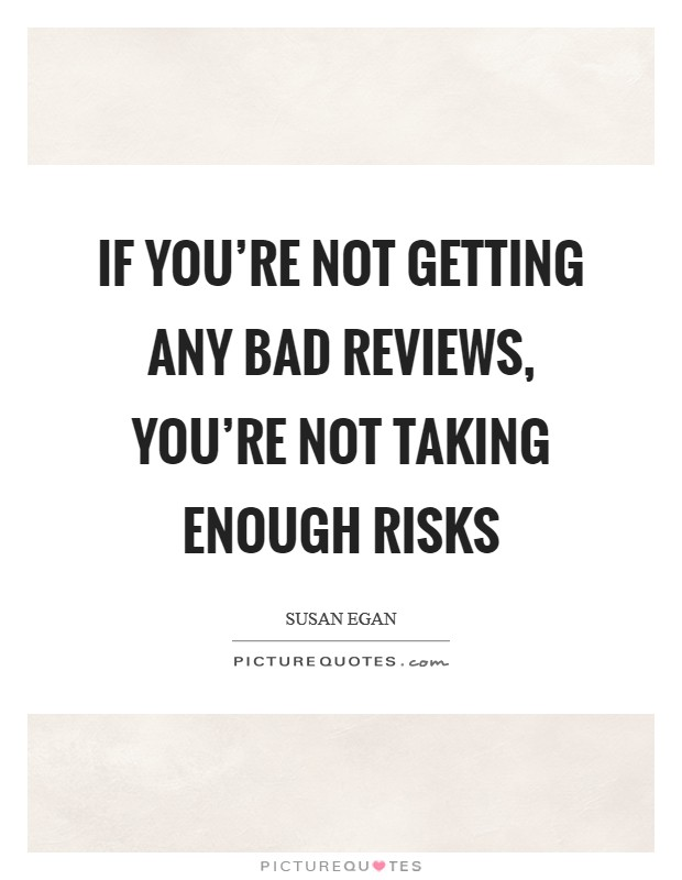 If you're not getting any bad reviews, you're not taking enough risks Picture Quote #1