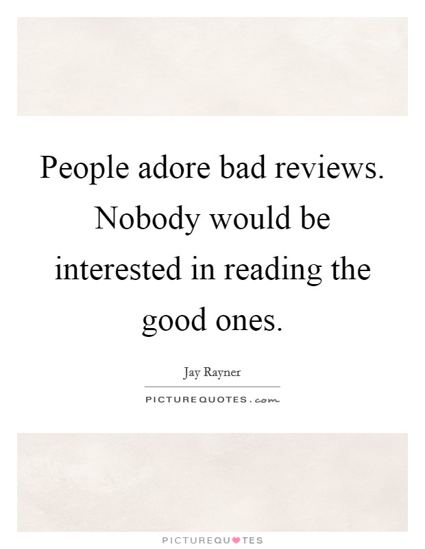 People adore bad reviews. Nobody would be interested in reading the good ones Picture Quote #1