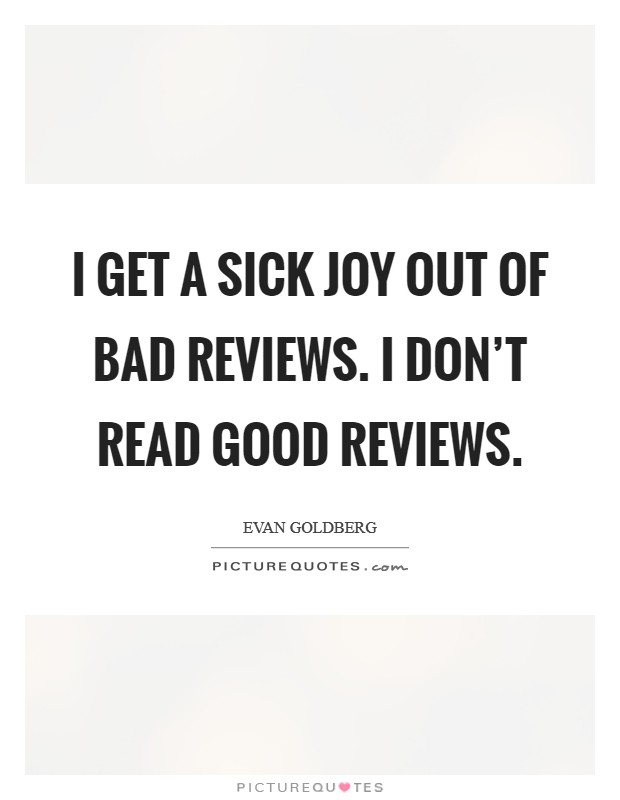 I get a sick joy out of bad reviews. I don't read good reviews Picture Quote #1
