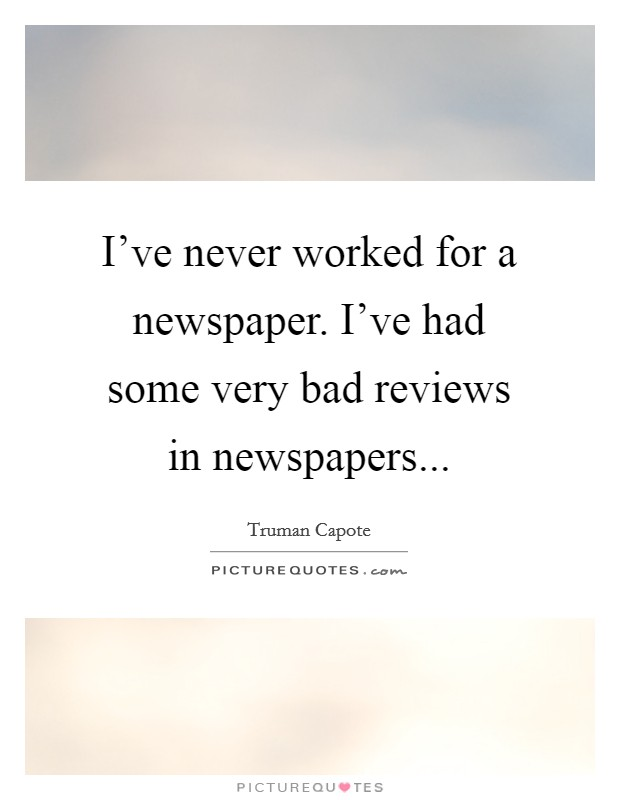 I've never worked for a newspaper. I've had some very bad reviews in newspapers Picture Quote #1