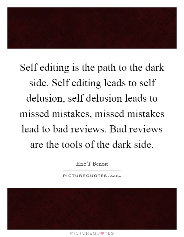 Self editing is the path to the dark side. Self editing leads to self delusion, self delusion leads to missed mistakes, missed mistakes lead to bad reviews. Bad reviews are the tools of the dark side Picture Quote #1