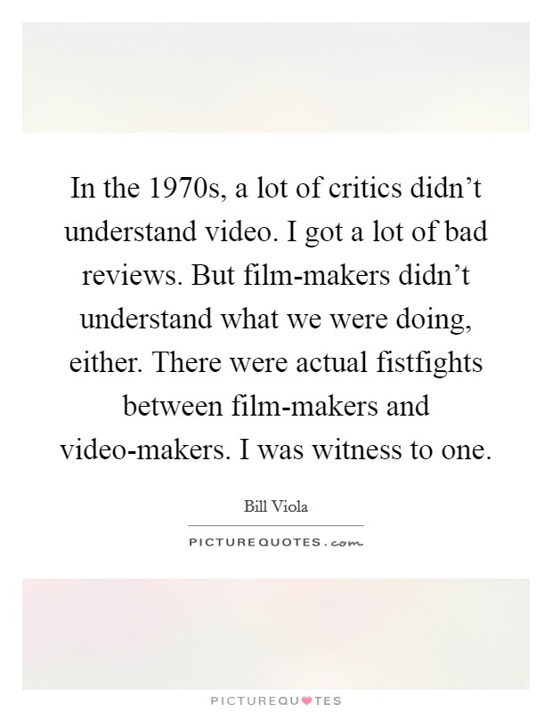 In the 1970s, a lot of critics didn't understand video. I got a lot of bad reviews. But film-makers didn't understand what we were doing, either. There were actual fistfights between film-makers and video-makers. I was witness to one Picture Quote #1