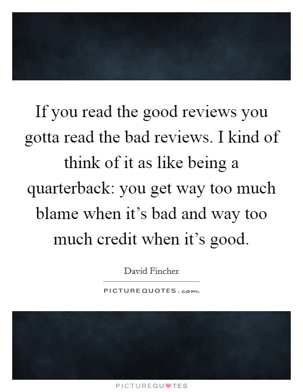 If you read the good reviews you gotta read the bad reviews. I kind of think of it as like being a quarterback: you get way too much blame when it's bad and way too much credit when it's good Picture Quote #1