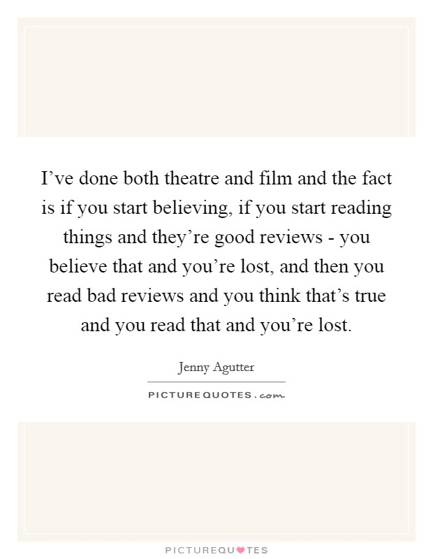 I've done both theatre and film and the fact is if you start believing, if you start reading things and they're good reviews - you believe that and you're lost, and then you read bad reviews and you think that's true and you read that and you're lost Picture Quote #1
