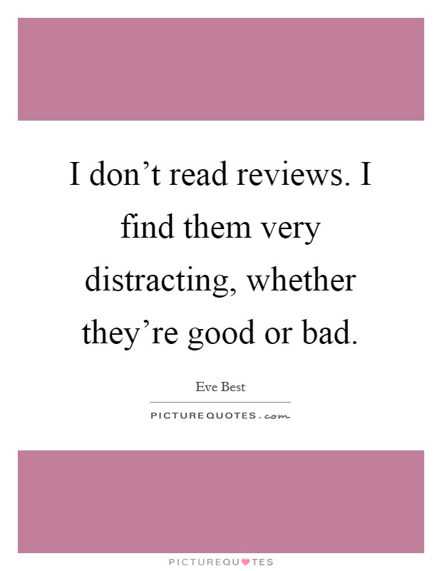 I don't read reviews. I find them very distracting, whether they're good or bad Picture Quote #1