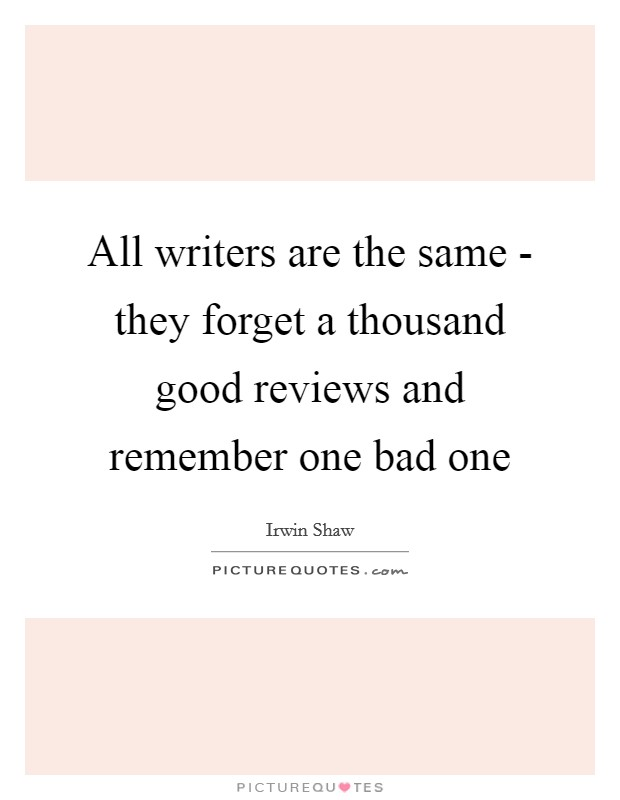 All writers are the same - they forget a thousand good reviews and remember one bad one Picture Quote #1