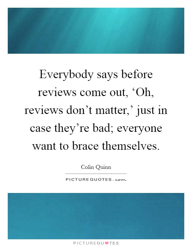 Everybody says before reviews come out, 'Oh, reviews don't matter,' just in case they're bad; everyone want to brace themselves Picture Quote #1