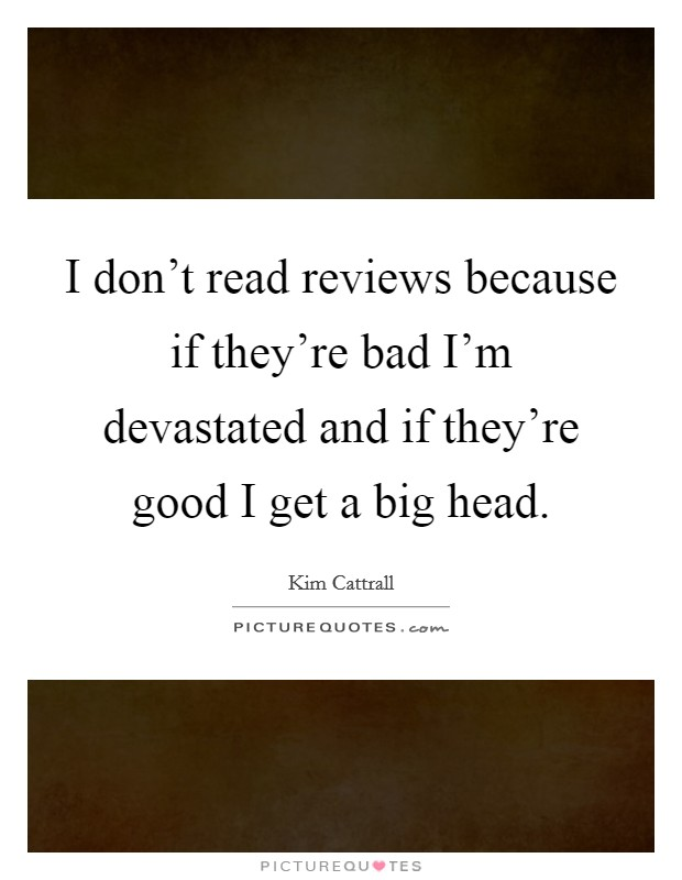 I don't read reviews because if they're bad I'm devastated and if they're good I get a big head Picture Quote #1