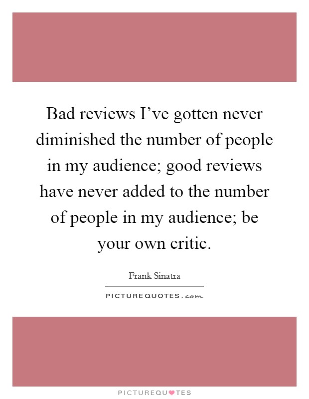 Bad reviews I've gotten never diminished the number of people in my audience; good reviews have never added to the number of people in my audience; be your own critic Picture Quote #1
