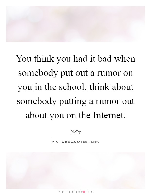 You think you had it bad when somebody put out a rumor on you in the school; think about somebody putting a rumor out about you on the Internet Picture Quote #1