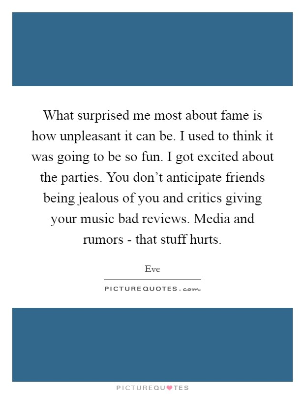 What surprised me most about fame is how unpleasant it can be. I used to think it was going to be so fun. I got excited about the parties. You don't anticipate friends being jealous of you and critics giving your music bad reviews. Media and rumors - that stuff hurts Picture Quote #1