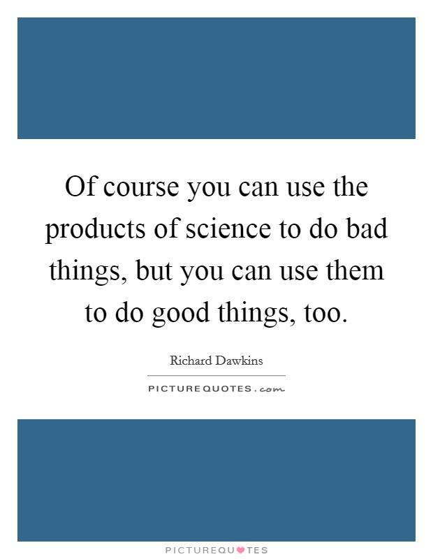 Of course you can use the products of science to do bad things, but you can use them to do good things, too Picture Quote #1