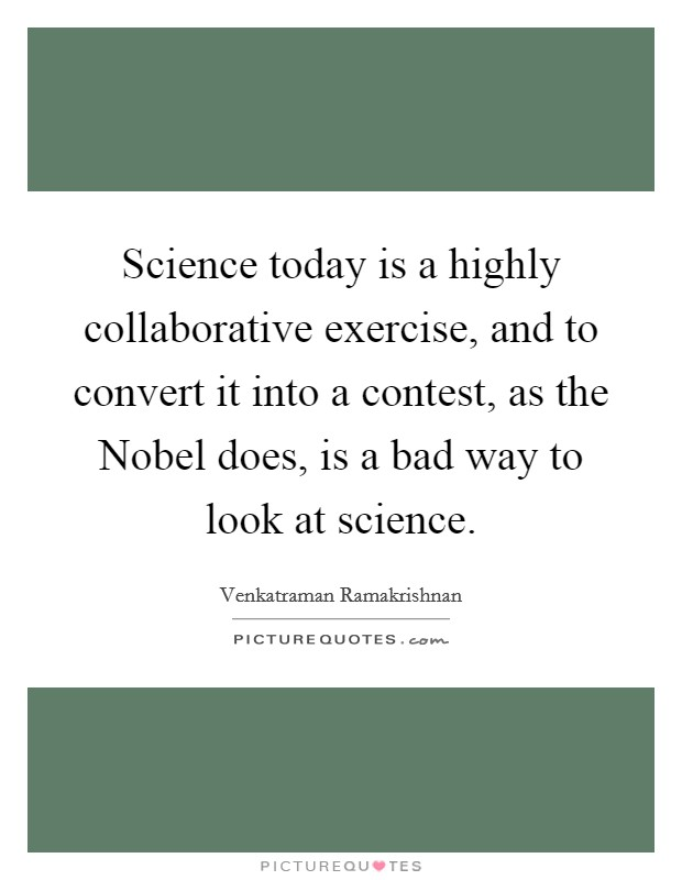 Science today is a highly collaborative exercise, and to convert it into a contest, as the Nobel does, is a bad way to look at science Picture Quote #1