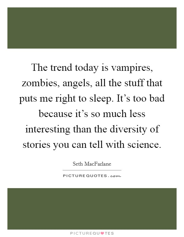 The trend today is vampires, zombies, angels, all the stuff that puts me right to sleep. It's too bad because it's so much less interesting than the diversity of stories you can tell with science Picture Quote #1