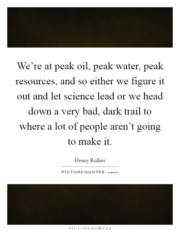 We're at peak oil, peak water, peak resources, and so either we figure it out and let science lead or we head down a very bad, dark trail to where a lot of people aren't going to make it Picture Quote #1
