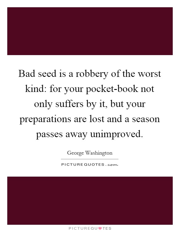 Bad seed is a robbery of the worst kind: for your pocket-book not only suffers by it, but your preparations are lost and a season passes away unimproved Picture Quote #1