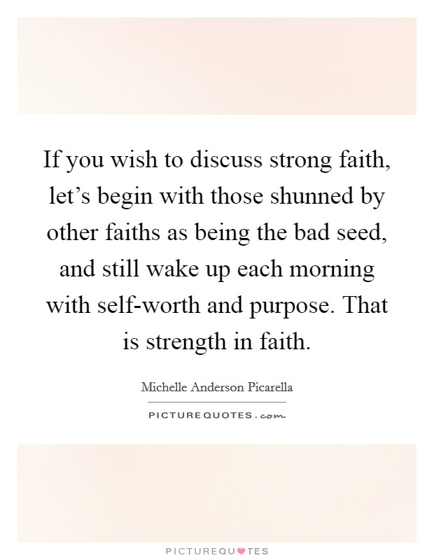 If you wish to discuss strong faith, let's begin with those shunned by other faiths as being the bad seed, and still wake up each morning with self-worth and purpose. That is strength in faith Picture Quote #1