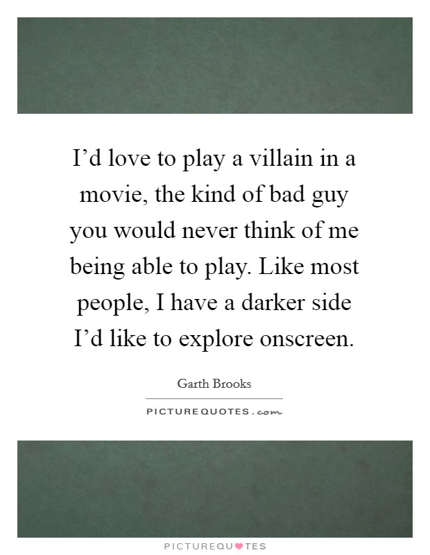 I'd love to play a villain in a movie, the kind of bad guy you would never think of me being able to play. Like most people, I have a darker side I'd like to explore onscreen Picture Quote #1