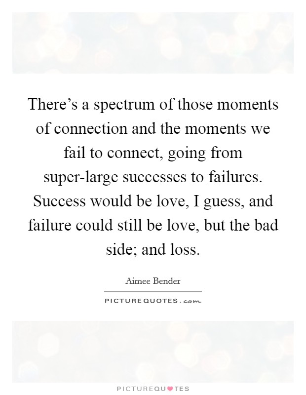 There's a spectrum of those moments of connection and the moments we fail to connect, going from super-large successes to failures. Success would be love, I guess, and failure could still be love, but the bad side; and loss. Picture Quote #1