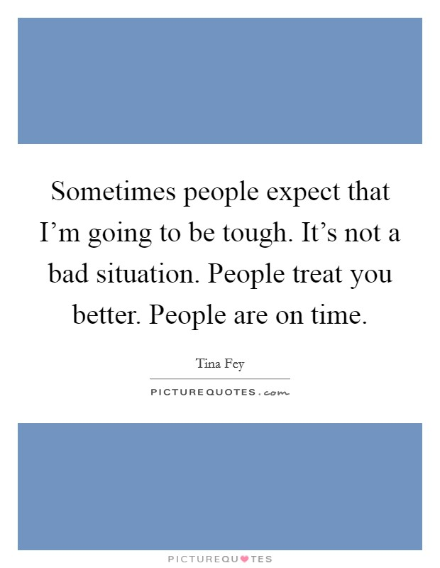 Sometimes people expect that I'm going to be tough. It's not a bad situation. People treat you better. People are on time Picture Quote #1