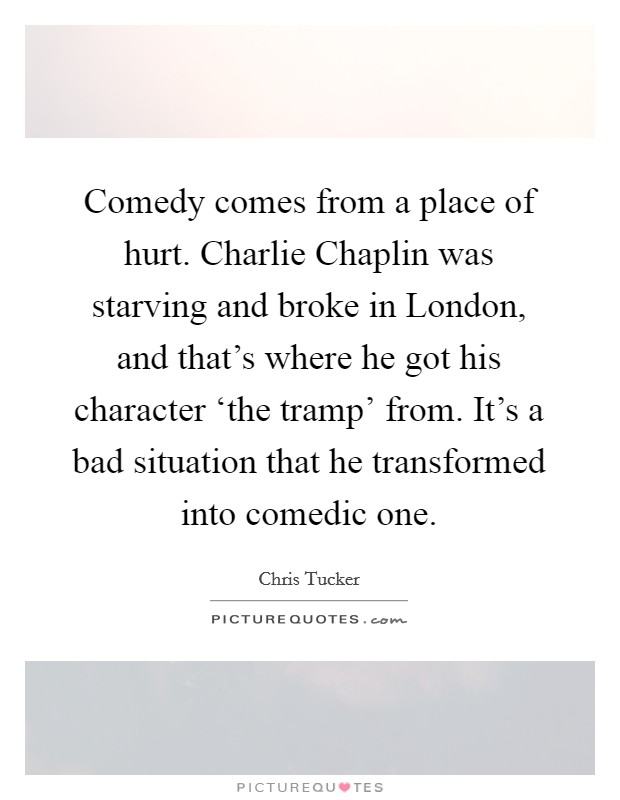 Comedy comes from a place of hurt. Charlie Chaplin was starving and broke in London, and that's where he got his character 'the tramp' from. It's a bad situation that he transformed into comedic one Picture Quote #1