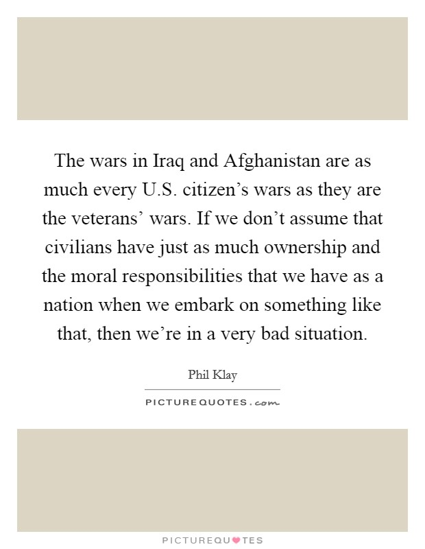 The wars in Iraq and Afghanistan are as much every U.S. citizen's wars as they are the veterans' wars. If we don't assume that civilians have just as much ownership and the moral responsibilities that we have as a nation when we embark on something like that, then we're in a very bad situation Picture Quote #1