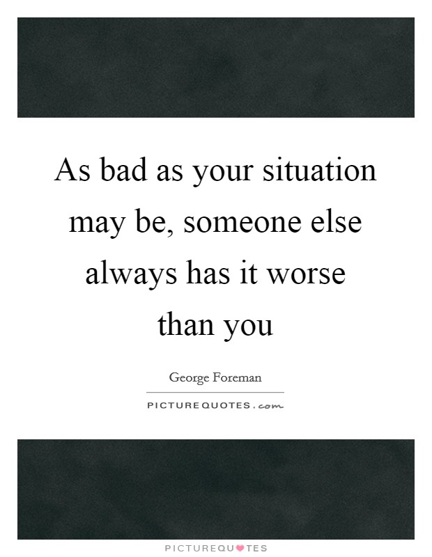 As bad as your situation may be, someone else always has it worse than you Picture Quote #1