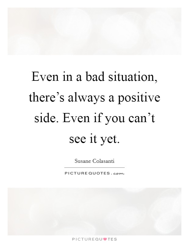Even in a bad situation, there's always a positive side. Even if you can't see it yet Picture Quote #1