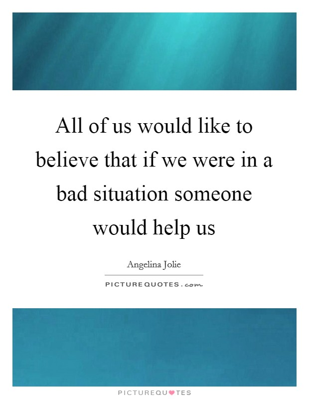 All of us would like to believe that if we were in a bad situation someone would help us Picture Quote #1