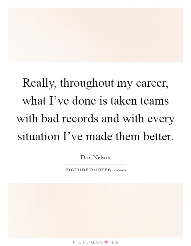 Really, throughout my career, what I've done is taken teams with bad records and with every situation I've made them better Picture Quote #1